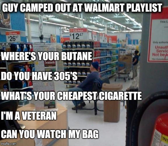 Guy camped out at Walmart | I'M A VETERAN CAN YOU WATCH MY BAG GUY CAMPED OUT AT WALMART PLAYLIST WHERE'S YOUR BUTANE DO YOU HAVE 305'S WHAT'S YOUR CHEAPEST CIGARETTE | image tagged in walmart squater,retail | made w/ Imgflip meme maker