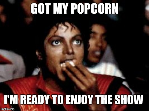 michael jackson eating popcorn | GOT MY POPCORN I'M READY TO ENJOY THE SHOW | image tagged in michael jackson eating popcorn | made w/ Imgflip meme maker