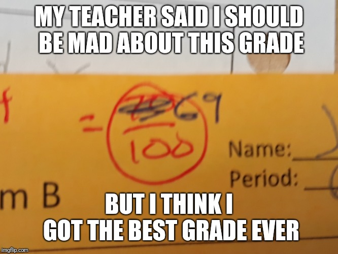 MY TEACHER SAID I SHOULD BE MAD ABOUT THIS GRADE; BUT I THINK I GOT THE BEST GRADE EVER | image tagged in memes,funny,69,math test | made w/ Imgflip meme maker