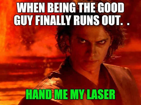 You Underestimate My Power Meme | WHEN BEING THE GOOD GUY FINALLY RUNS OUT.  . HAND ME MY LASER | image tagged in memes,you underestimate my power | made w/ Imgflip meme maker
