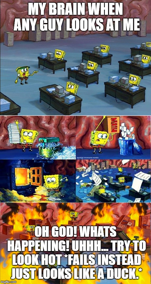 spongbob brain on fire | MY BRAIN WHEN ANY GUY LOOKS AT ME OH GOD! WHATS HAPPENING! UHHH... TRY TO LOOK HOT *FAILS INSTEAD JUST LOOKS LIKE A DUCK.* | image tagged in spongbob brain on fire | made w/ Imgflip meme maker