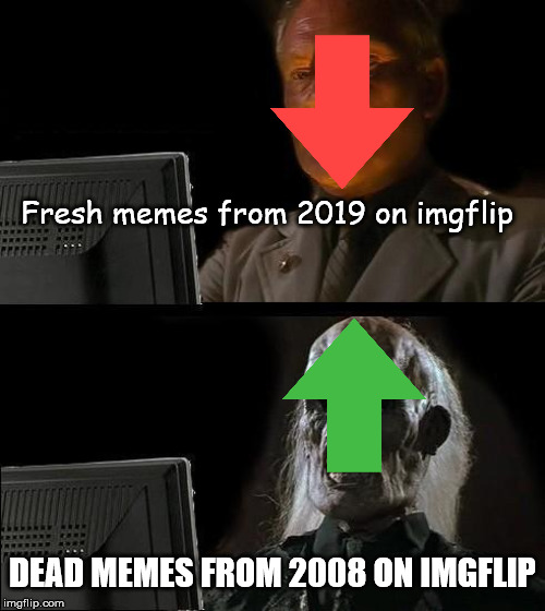 Ill Just Wait Here Meme | Fresh memes from 2019 on imgflip DEAD MEMES FROM 2008 ON IMGFLIP | image tagged in memes,ill just wait here | made w/ Imgflip meme maker