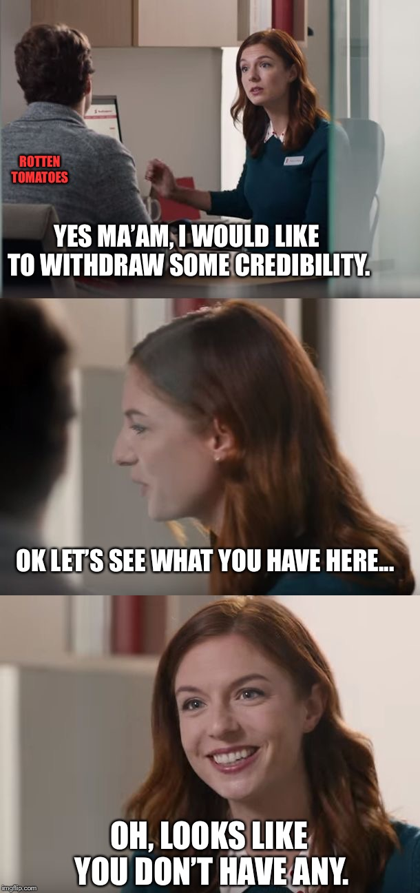 Great Banking Service | YES MA'AM, I WOULD LIKE TO WITHDRAW SOME CREDIBILITY. OH, LOOKS LIKE YOU DON'T HAVE ANY. OK LET'S SEE WHAT YOU HAVE HERE... ROTTEN TOMATOES | image tagged in great banking service | made w/ Imgflip meme maker