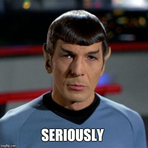 Spock | SERIOUSLY | image tagged in spock | made w/ Imgflip meme maker