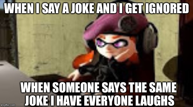 bored meggy | WHEN I SAY A JOKE AND I GET IGNORED WHEN SOMEONE SAYS THE SAME JOKE I HAVE EVERYONE LAUGHS | image tagged in bored meggy | made w/ Imgflip meme maker