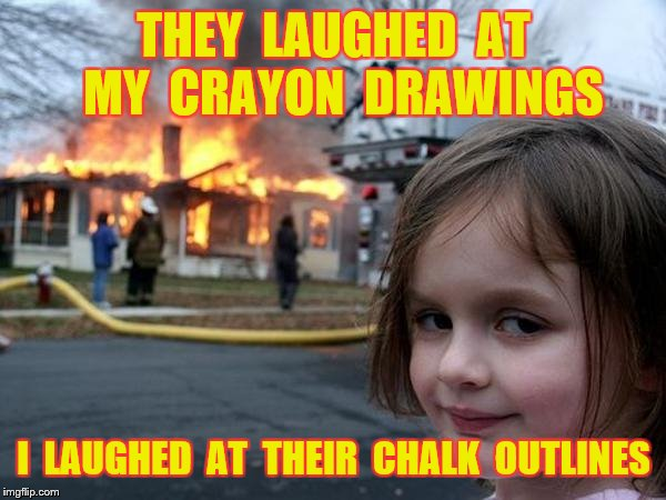 THEY  LAUGHED  AT  MY  CRAYON  DRAWINGS I  LAUGHED  AT  THEIR  CHALK  OUTLINES | made w/ Imgflip meme maker