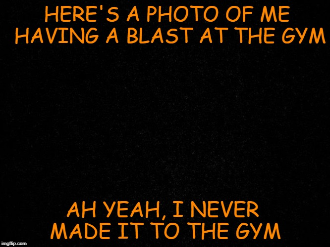 At the Gym | HERE'S A PHOTO OF ME HAVING A BLAST AT THE GYM AH YEAH, I NEVER MADE IT TO THE GYM | image tagged in gym,at the gym,workout,working out,exercise | made w/ Imgflip meme maker