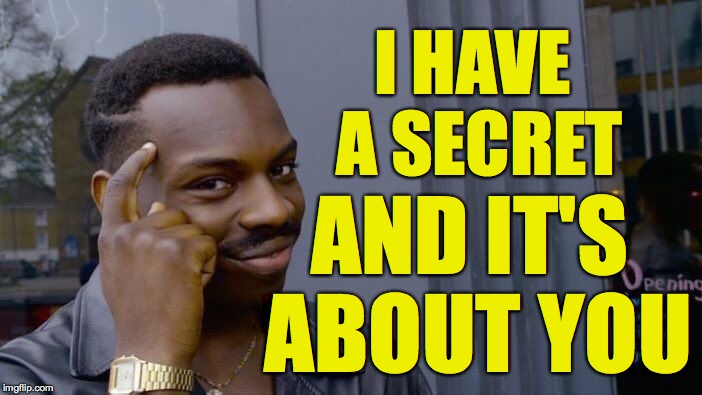 Another meme in our Guess It and Win a Nifty Prize series ( : | I HAVE A SECRET AND IT'S ABOUT YOU | image tagged in memes,roll safe think about it,guess | made w/ Imgflip meme maker