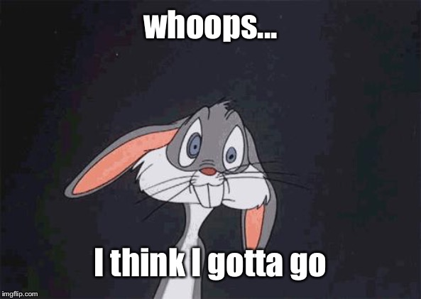 bugs bunny crazy face | whoops... I think I gotta go | image tagged in bugs bunny crazy face | made w/ Imgflip meme maker