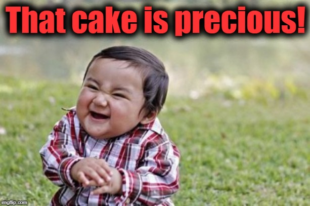 Evil Toddler Meme | That cake is precious! | image tagged in memes,evil toddler | made w/ Imgflip meme maker