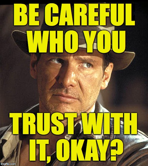 Indiana jones | BE CAREFUL WHO YOU TRUST WITH IT, OKAY? | image tagged in indiana jones | made w/ Imgflip meme maker