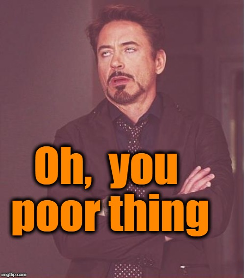 Face You Make Robert Downey Jr Meme | Oh,  you poor thing | image tagged in memes,face you make robert downey jr | made w/ Imgflip meme maker