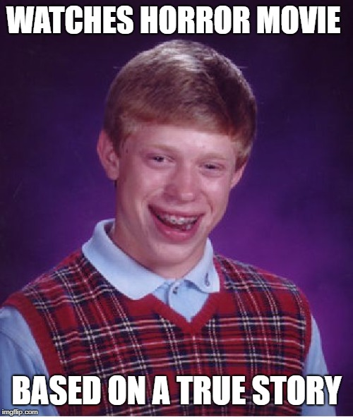 Bad Luck Brian Meme | WATCHES HORROR MOVIE BASED ON A TRUE STORY | image tagged in memes,bad luck brian | made w/ Imgflip meme maker