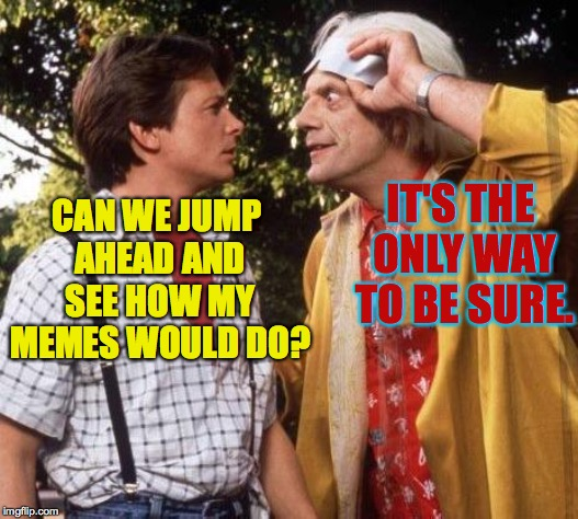 Doc Brown Marty Mcfly | CAN WE JUMP AHEAD AND SEE HOW MY MEMES WOULD DO? IT'S THE ONLY WAY TO BE SURE. | image tagged in doc brown marty mcfly | made w/ Imgflip meme maker