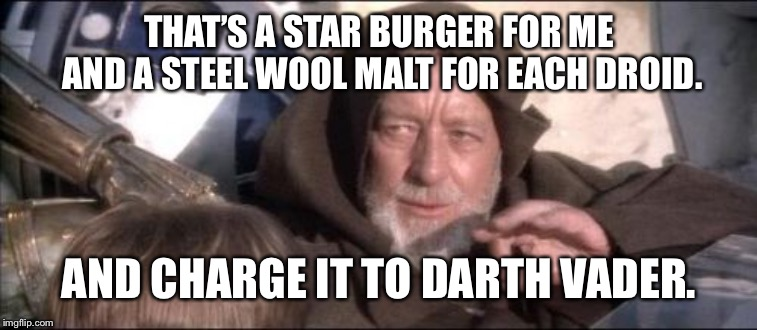 These Arent The Droids You Were Looking For Meme | THAT'S A STAR BURGER FOR ME AND A STEEL WOOL MALT FOR EACH DROID. AND CHARGE IT TO DARTH VADER. | image tagged in memes,these arent the droids you were looking for | made w/ Imgflip meme maker