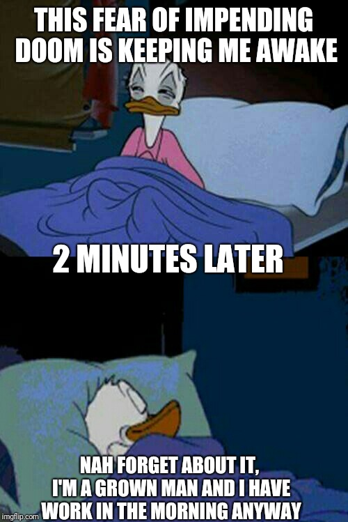When impending doom strikes at midnight... | THIS FEAR OF IMPENDING DOOM IS KEEPING ME AWAKE NAH FORGET ABOUT IT, I'M A GROWN MAN AND I HAVE WORK IN THE MORNING ANYWAY 2 MINUTES LATER | image tagged in sleepy donald duck in bed | made w/ Imgflip meme maker