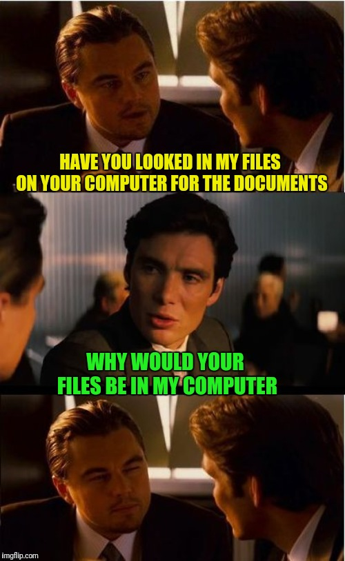 Inception Meme | HAVE YOU LOOKED IN MY FILES ON YOUR COMPUTER FOR THE DOCUMENTS WHY WOULD YOUR FILES BE IN MY COMPUTER | image tagged in memes,inception | made w/ Imgflip meme maker
