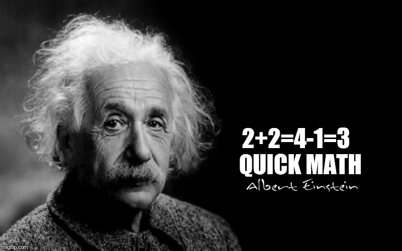 Albert Einstein | 2+2=4-1=3  QUICK MATH | image tagged in albert einstein | made w/ Imgflip meme maker