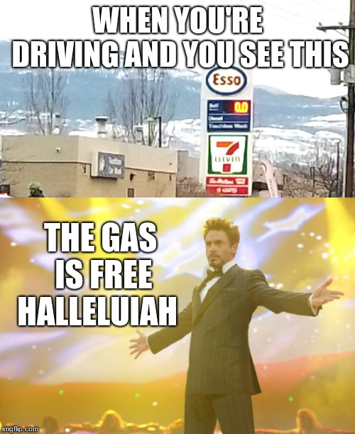 The gas is free! :P  | WHEN YOU'RE DRIVING AND YOU SEE THIS THE GAS IS FREE HALLELUIAH | image tagged in tony stark success,gas | made w/ Imgflip meme maker