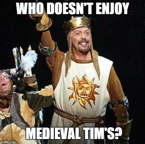 Chivalry, Rivalry, Revelry |  WHO DOESN'T ENJOY; MEDIEVAL TIM'S? | image tagged in medieval times,tim curry,medieval,don't dream it be it | made w/ Imgflip meme maker