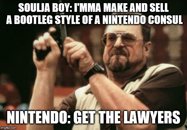 The Man is Doomed | SOULJA BOY: I'MMA MAKE AND SELL A BOOTLEG STYLE OF A NINTENDO CONSUL NINTENDO: GET THE LAWYERS | image tagged in memes,am i the only one around here,funny,soulja boy,stupid,nintendo | made w/ Imgflip meme maker