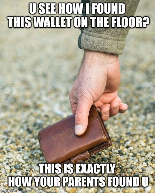 U SEE HOW I FOUND THIS WALLET ON THE FLOOR? THIS IS EXACTLY HOW YOUR PARENTS FOUND U | image tagged in trash,adopted,wallet,when you think your parents are mean | made w/ Imgflip meme maker
