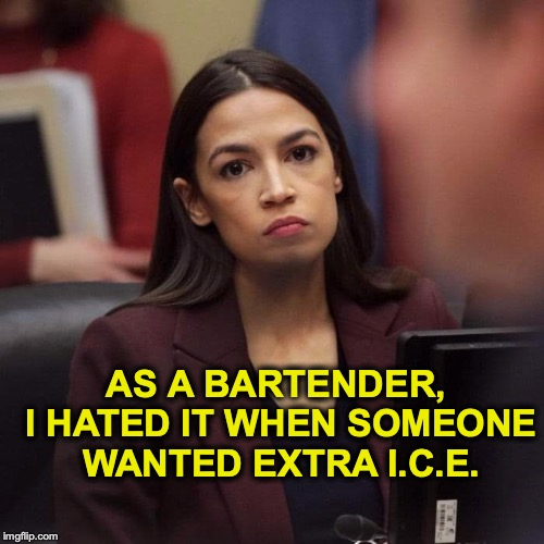 On The Rocks | AS A BARTENDER, I HATED IT WHEN SOMEONE WANTED EXTRA I.C.E. | image tagged in ocasio-cortez,bartender,ice | made w/ Imgflip meme maker