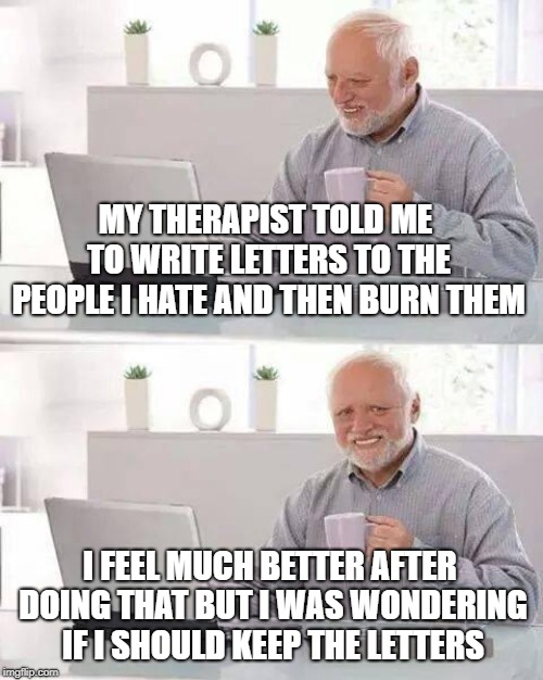 Hide the Pain Harold Meme | MY THERAPIST TOLD ME TO WRITE LETTERS TO THE PEOPLE I HATE AND THEN BURN THEM I FEEL MUCH BETTER AFTER DOING THAT BUT I WAS WONDERING IF I S | image tagged in memes,hide the pain harold | made w/ Imgflip meme maker