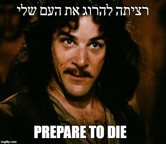 Inigo Montoya |  רציתה להרוג את העם שלי; PREPARE TO DIE | image tagged in memes,inigo montoya | made w/ Imgflip meme maker