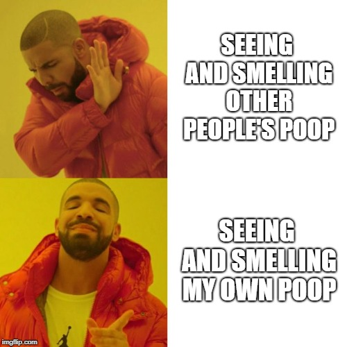 Drake Blank | SEEING AND SMELLING OTHER PEOPLE'S POOP SEEING AND SMELLING MY OWN POOP | image tagged in drake blank,poop,pooping,turd,shit | made w/ Imgflip meme maker