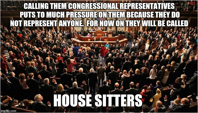 Call Congress by the title they earned.  | CALLING THEM CONGRESSIONAL REPRESENTATIVES PUTS TO MUCH PRESSURE ON THEM BECAUSE THEY DO NOT REPRESENT ANYONE.  FOR NOW ON THEY WILL BE CALL | image tagged in congress,house sitters,worthless,criminals,congress sucks,vote against incumbents | made w/ Imgflip meme maker