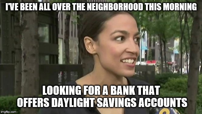 Millions to Launder | I'VE BEEN ALL OVER THE NEIGHBORHOOD THIS MORNING LOOKING FOR A BANK THAT OFFERS DAYLIGHT SAVINGS ACCOUNTS | image tagged in aoc,moron | made w/ Imgflip meme maker