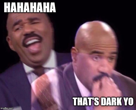 Steve Harvey Laughing Serious | HAHAHAHA THAT'S DARK YO | image tagged in steve harvey laughing serious | made w/ Imgflip meme maker