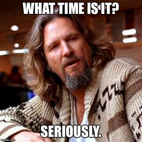 Confused Lebowski | WHAT TIME IS IT? SERIOUSLY. | image tagged in memes,confused lebowski | made w/ Imgflip meme maker