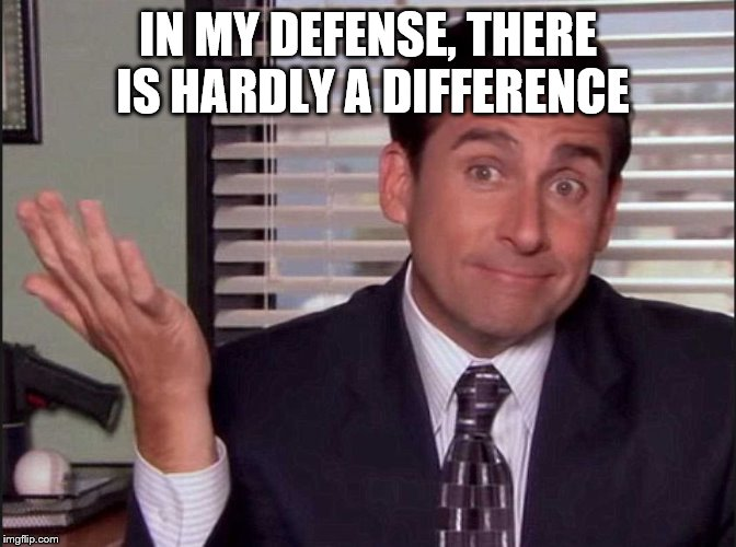 Michael Scott | IN MY DEFENSE, THERE IS HARDLY A DIFFERENCE | image tagged in michael scott | made w/ Imgflip meme maker