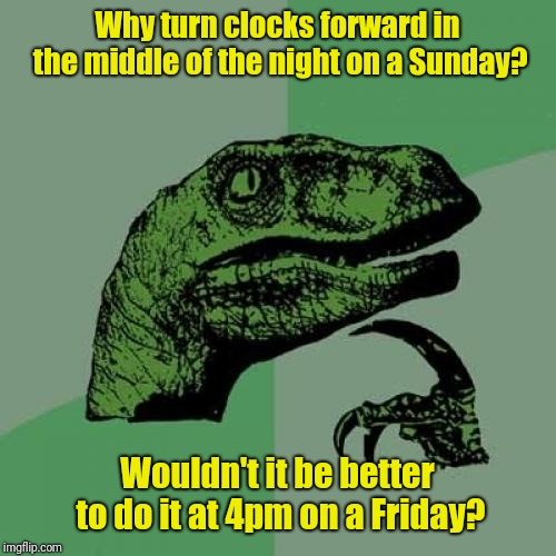 Philosoraptor |  Why turn clocks forward in the middle of the night on a Sunday? Wouldn't it be better to do it at 4pm on a Friday? | image tagged in memes,philosoraptor,daylight savings time,daylight saving time | made w/ Imgflip meme maker