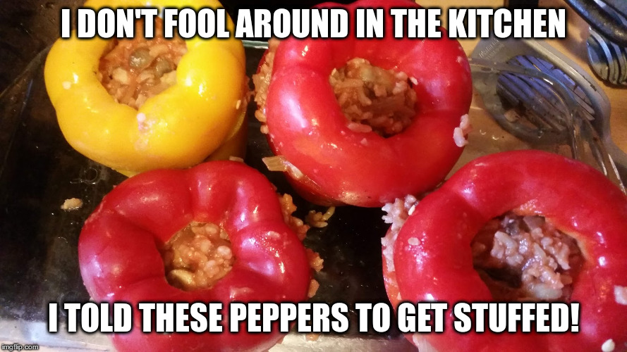 When Dad cooks, you get Dad jokes too! | I DON'T FOOL AROUND IN THE KITCHEN I TOLD THESE PEPPERS TO GET STUFFED! | image tagged in dad jokes,humor,cooking | made w/ Imgflip meme maker
