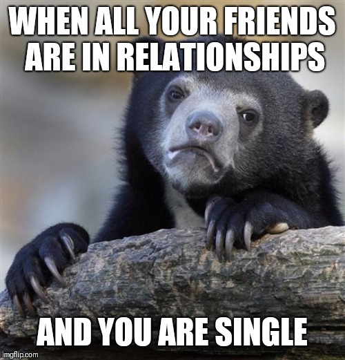 Confession Bear Meme | WHEN ALL YOUR FRIENDS ARE IN RELATIONSHIPS AND YOU ARE SINGLE | image tagged in memes,confession bear | made w/ Imgflip meme maker
