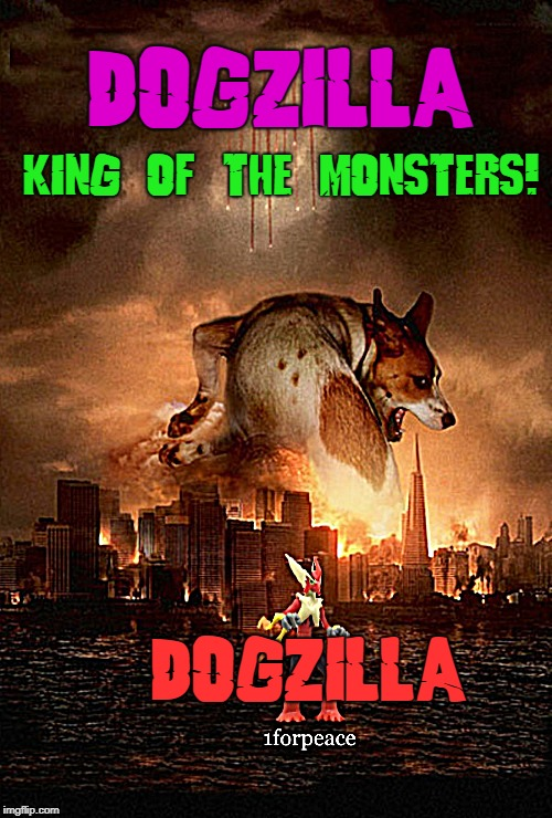 Doggo Week March 10-16 a Blaze_the_Blaziken and 1forpeace Event  | DOGZILLA DOGZILLA KING OF THE MONSTERS! | image tagged in doggo week,kewlew,blaze_the_blaziken and 1forpeace | made w/ Imgflip meme maker