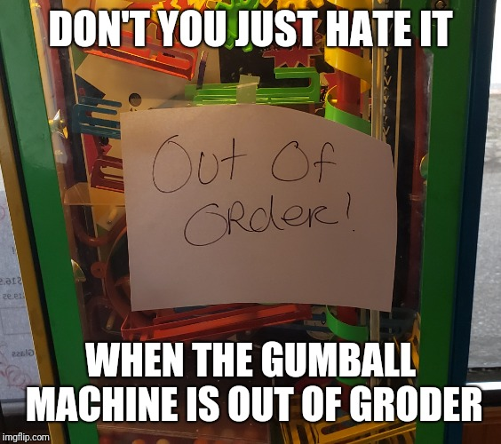 Man, it's out of groder | DON'T YOU JUST HATE IT WHEN THE GUMBALL MACHINE IS OUT OF GRODER | image tagged in typo,gumball | made w/ Imgflip meme maker