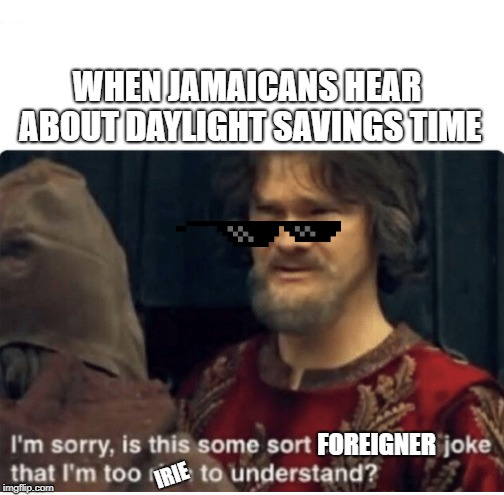 peasant joke | WHEN JAMAICANS HEAR ABOUT DAYLIGHT SAVINGS TIME FOREIGNER IRIE | image tagged in peasant joke | made w/ Imgflip meme maker