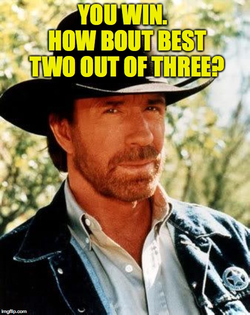 Unquotable Quotes (things that famous people have never said) | YOU WIN.  HOW BOUT BEST TWO OUT OF THREE? | image tagged in memes,chuck norris,best 2 outta 3,unquotable quotes | made w/ Imgflip meme maker
