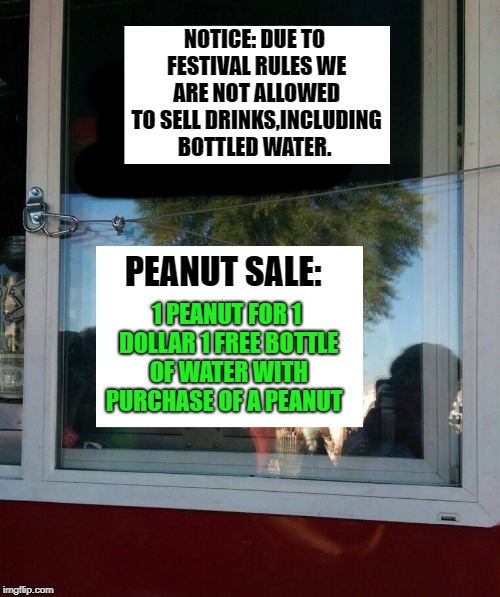 there's always a loophole | NOTICE: DUE TO FESTIVAL RULES WE ARE NOT ALLOWED TO SELL DRINKS,INCLUDING BOTTLED WATER. PEANUT SALE: 1 PEANUT FOR 1 DOLLAR 1 FREE BOTTLE OF | image tagged in peanut sale,loophole | made w/ Imgflip meme maker