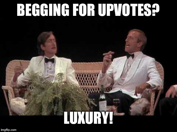 You were lucky | BEGGING FOR UPVOTES? LUXURY! | image tagged in you were lucky | made w/ Imgflip meme maker