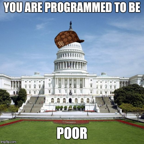 Scumbag Government |  YOU ARE PROGRAMMED TO BE; POOR | image tagged in scumbag government | made w/ Imgflip meme maker