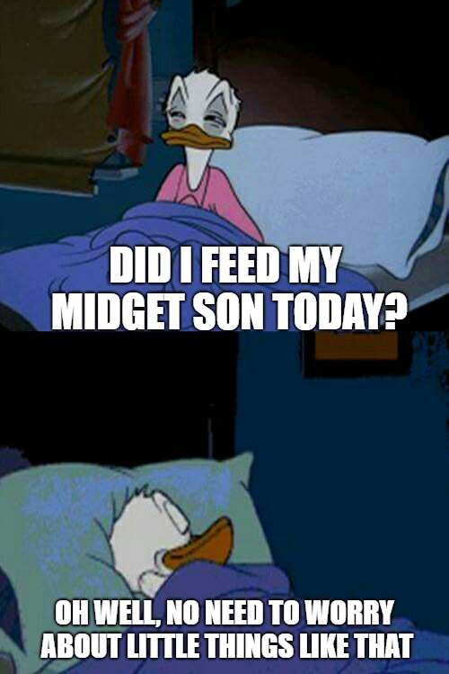 sleepy donald duck in bed | DID I FEED MY MIDGET SON TODAY? OH WELL, NO NEED TO WORRY ABOUT LITTLE THINGS LIKE THAT | image tagged in sleepy donald duck in bed | made w/ Imgflip meme maker