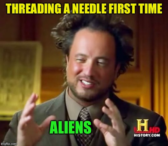 Ancient Aliens Meme | THREADING A NEEDLE FIRST TIME ALIENS | image tagged in memes,ancient aliens | made w/ Imgflip meme maker