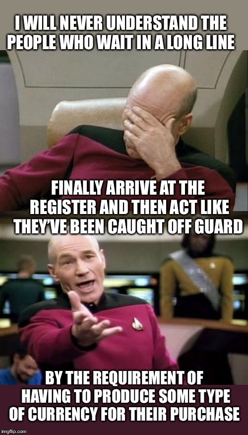 This is not a new thing! | I WILL NEVER UNDERSTAND THE PEOPLE WHO WAIT IN A LONG LINE BY THE REQUIREMENT OF HAVING TO PRODUCE SOME TYPE OF CURRENCY FOR THEIR PURCHASE  | image tagged in memes,picard wtf,captain picard facepalm | made w/ Imgflip meme maker