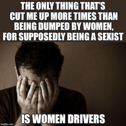 His latest relationship was a complete car crash  | THE ONLY THING THAT'S CUT ME UP MORE TIMES THAN BEING DUMPED BY WOMEN, FOR SUPPOSEDLY BEING A SEXIST IS WOMEN DRIVERS | image tagged in memes,sad man,relationships,breakup,men vs women,drivers | made w/ Imgflip meme maker