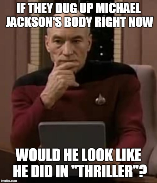 "picard thinking | IF THEY DUG UP MICHAEL JACKSON'S BODY RIGHT NOW WOULD HE LOOK LIKE HE DID IN ""THRILLER""? 